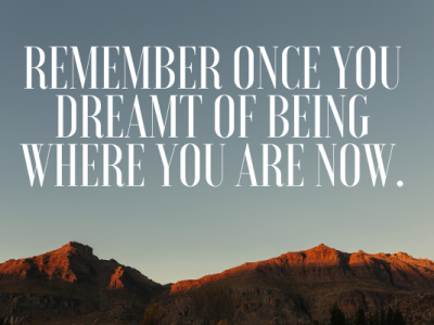 Inspirational Quote to Keep Dreaming: Remember once you dreamt of being where you are now.